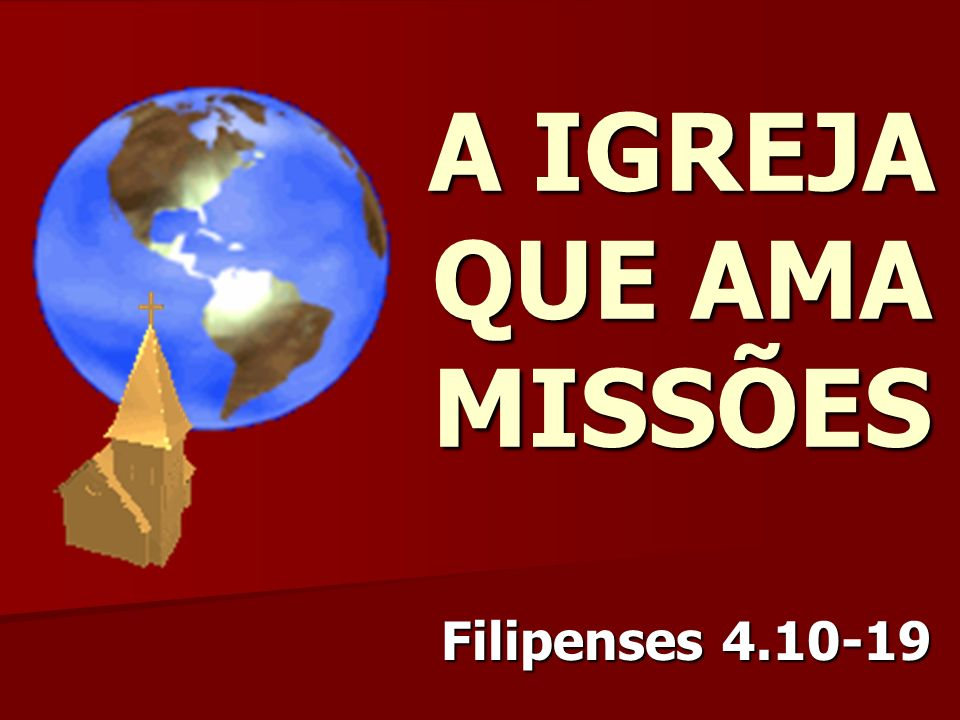 A IGREJA QUE AMA MISSÕES Filipenses 4.10-19