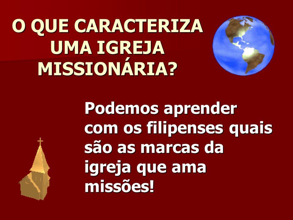 O QUE CARACTERIZA UMA IGREJA MISSIONÁRIA? Podemos aprender com os filipenses quais são as marcas da igreja que ama missões!