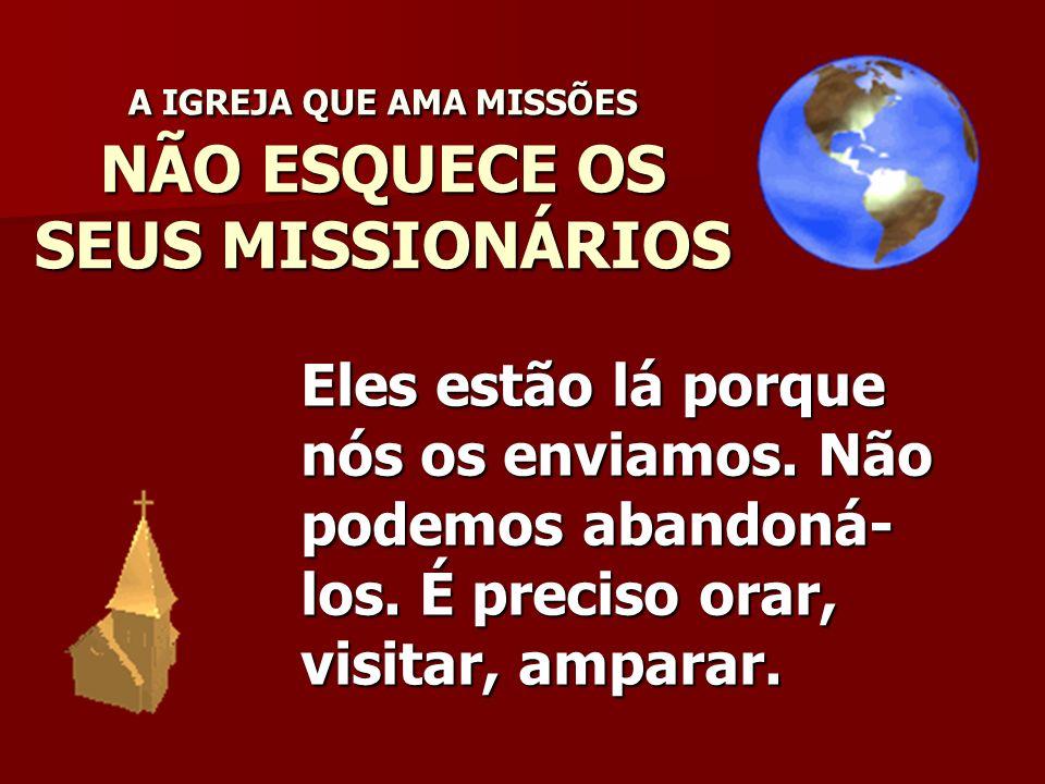 A IGREJA QUE AMA MISSÕES NÃO ESQUECE OS SEUS MISSIONÁRIOS Eles estão lá porque nós os enviamos. Não podemos abandoná- los. É preciso orar, visitar, am
