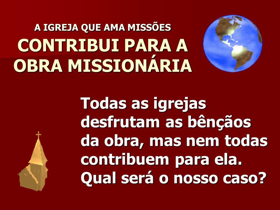 A IGREJA QUE AMA MISSÕES CONTRIBUI PARA A OBRA MISSIONÁRIA Todas as igrejas desfrutam as bênçãos da obra, mas nem todas contribuem para ela. Qual será