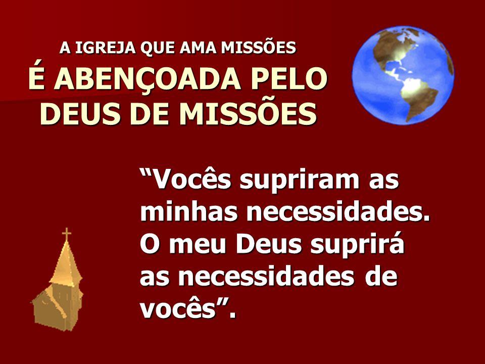 A IGREJA QUE AMA MISSÕES É ABENÇOADA PELO DEUS DE MISSÕES Vocês supriram as minhas necessidades. O meu Deus suprirá as necessidades de vocês.