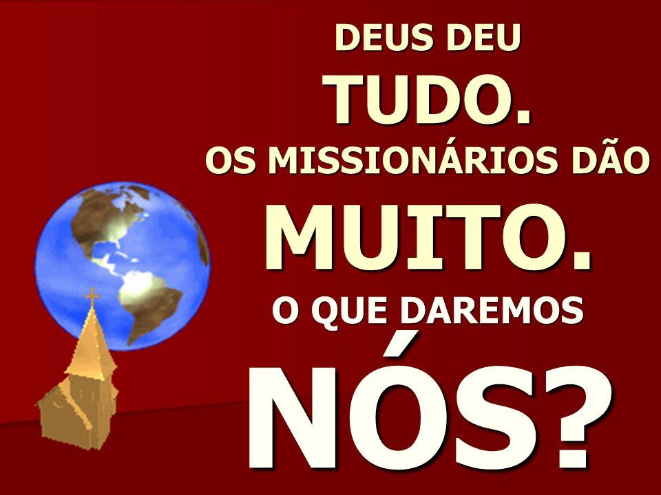 DEUS DEU TUDO. OS MISSIONÁRIOS DÃO MUITO. O QUE DAREMOS NÓS?