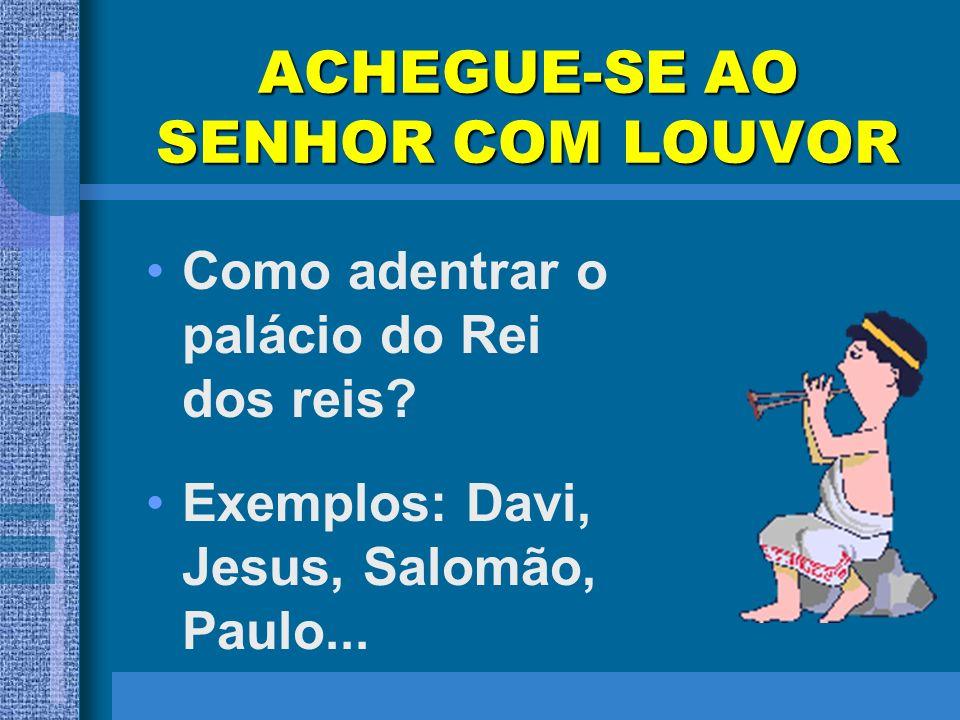 ACHEGUE-SE AO SENHOR COM LOUVOR Como adentrar o palácio do Rei dos reis? Exemplos: Davi, Jesus, Salomão, Paulo...