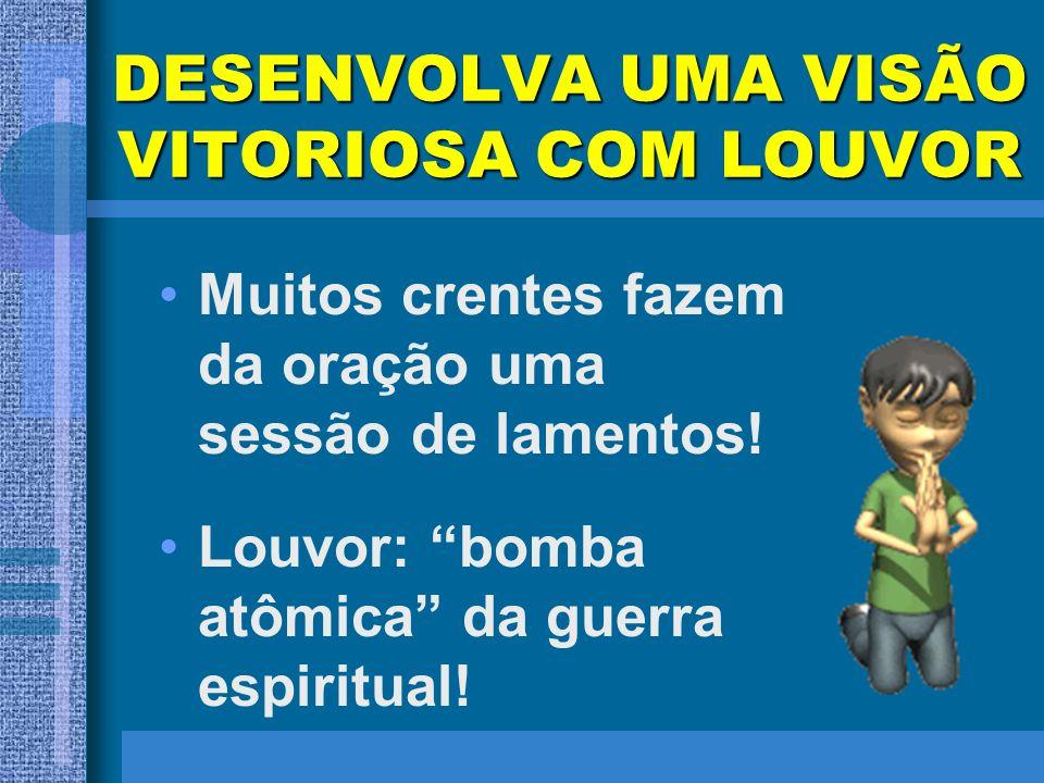 DESENVOLVA UMA VISÃO VITORIOSA COM LOUVOR Muitos crentes fazem da oração uma sessão de lamentos! Louvor: bomba atômica da guerra espiritual!