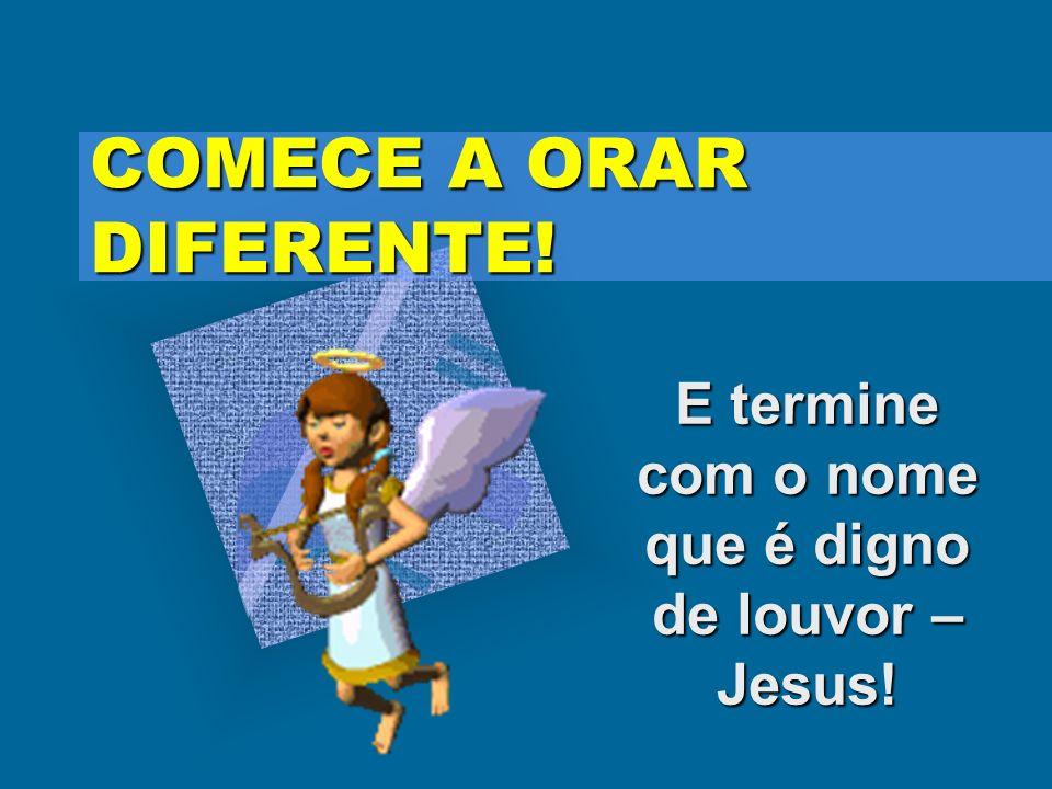 COMECE A ORAR DIFERENTE! E termine com o nome que é digno de louvor – Jesus!