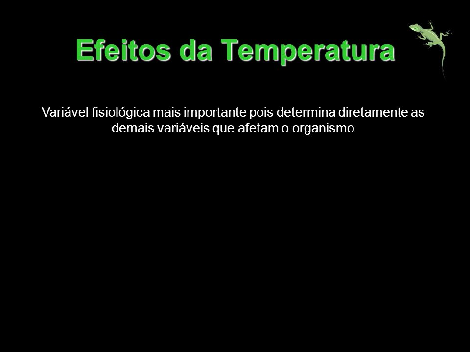 Efeitos da Temperatura Variável fisiológica mais importante pois determina diretamente as demais variáveis que afetam o organismo