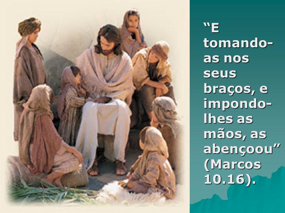 E tomando- as nos seus braços, e impondo- lhes as mãos, as abençoou (Marcos 10.16).