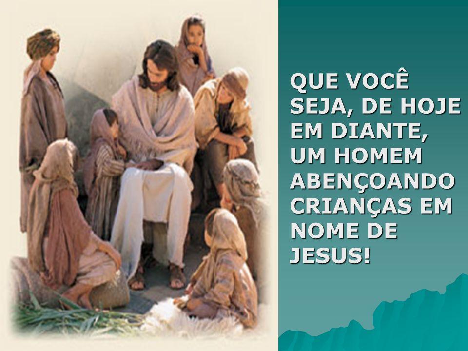 QUE VOCÊ SEJA, DE HOJE EM DIANTE, UM HOMEM ABENÇOANDO CRIANÇAS EM NOME DE JESUS!