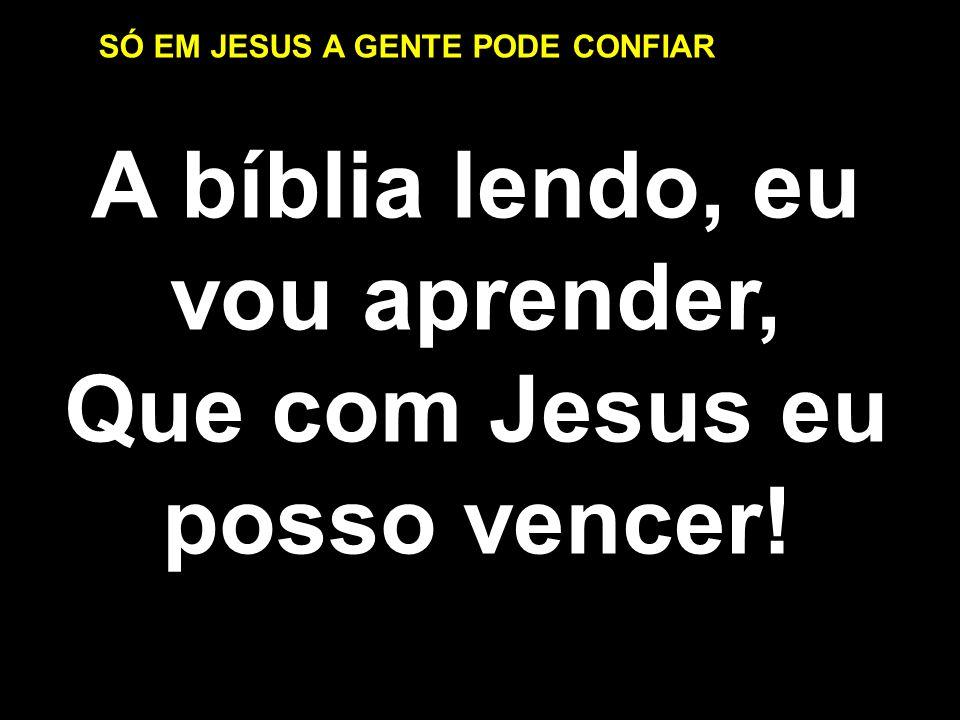 SÓ EM JESUS A GENTE PODE CONFIAR A bíblia lendo, eu vou aprender, Que com Jesus eu posso vencer! A bíblia lendo, eu vou aprender, Que com Jesus eu pos