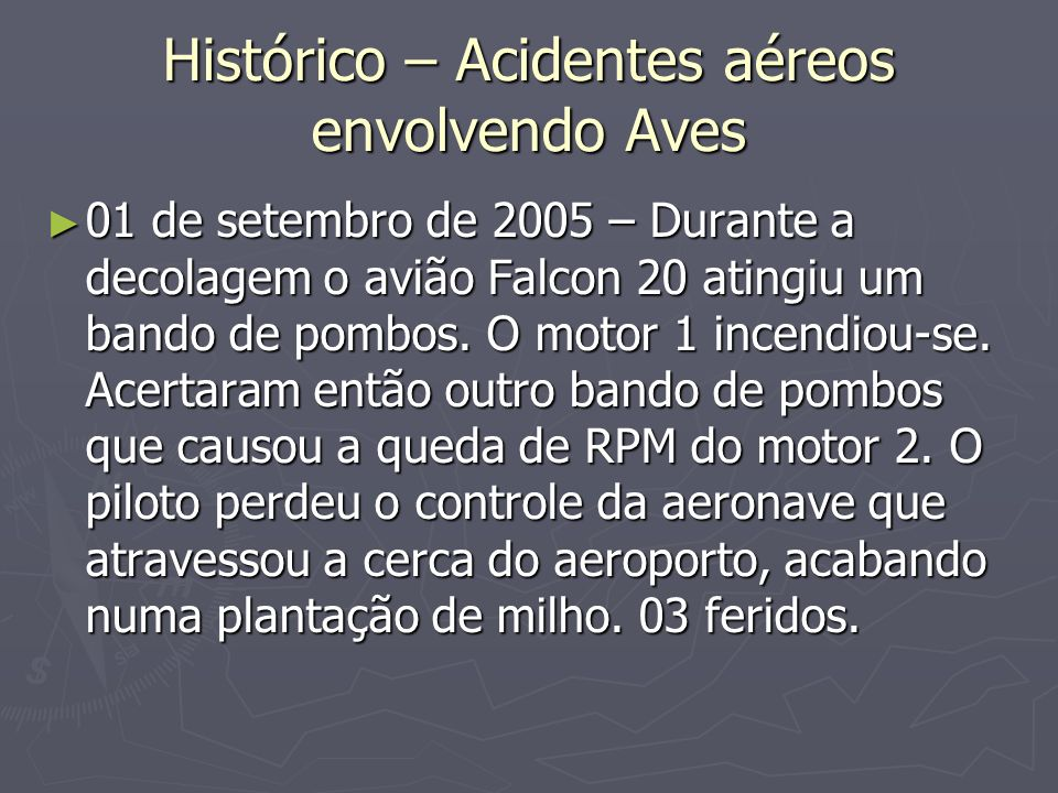 Histórico – Acidentes aéreos envolvendo Aves 01 de setembro de 2005 – Durante a decolagem o avião Falcon 20 atingiu um bando de pombos. O motor 1 ince
