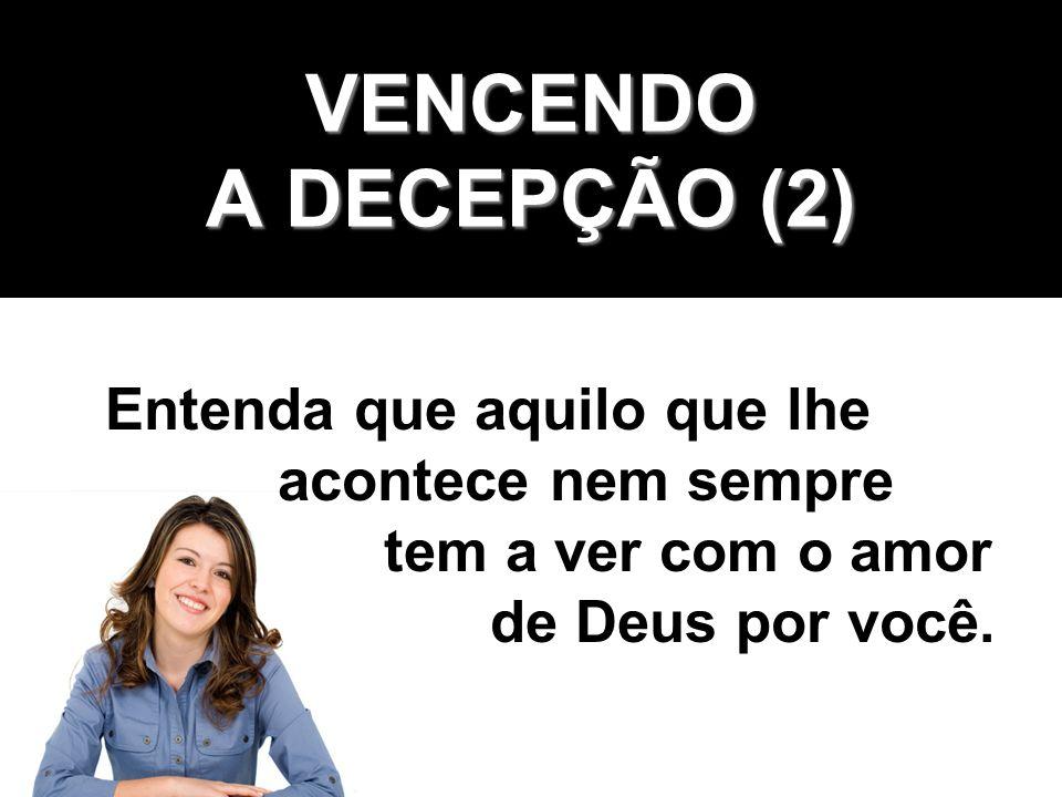 VENCENDO A DECEPÇÃO (3) Entenda que Deus deseja o seu melhor: ser seu Amigo, seu Pai e seu Salvador.