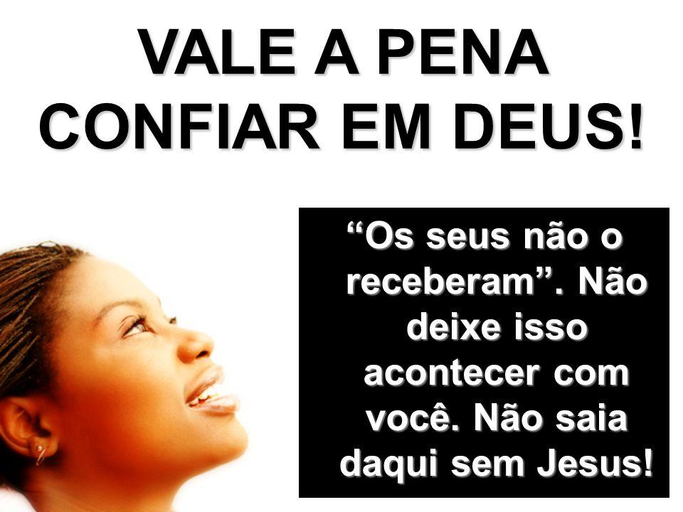 VALE A PENA CONFIAR EM DEUS! Os seus não o receberam. Não deixe isso acontecer com você. Não saia daqui sem Jesus!