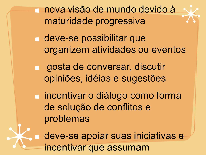 maior sociabilidade nova visão de mundo devido à maturidade progressiva deve-se possibilitar que organizem atividades ou eventos gosta de conversar, d