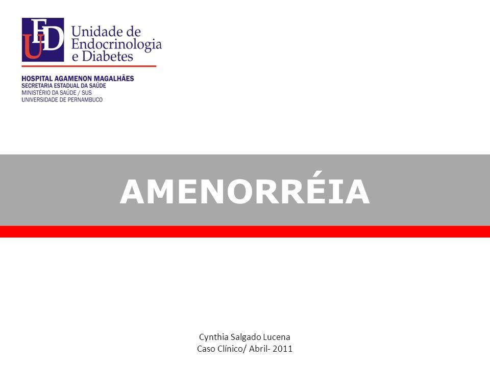 Cynthia Salgado Lucena Caso Clínico/ Abril- 2011 AMENORRÉIA