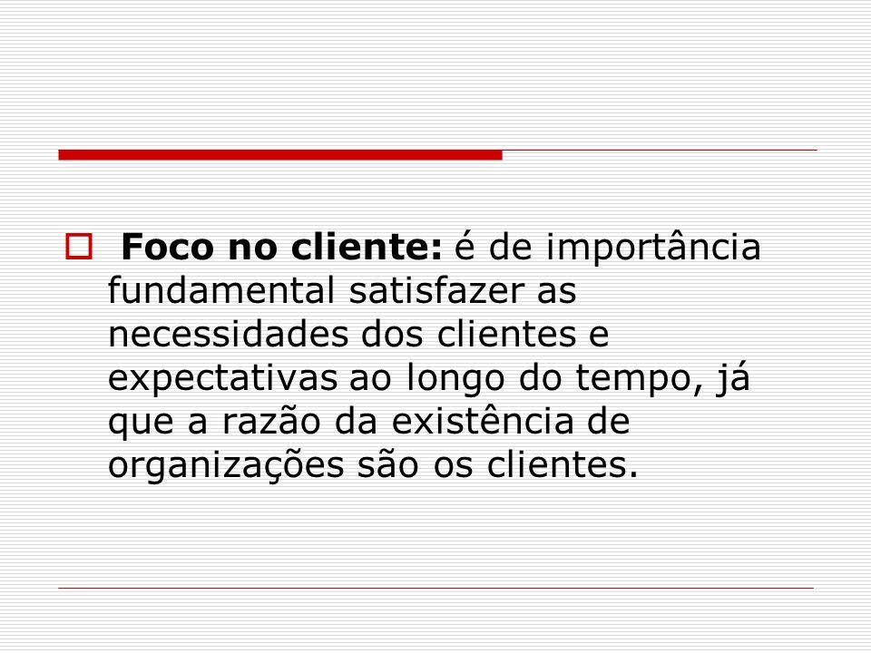Foco no cliente: é de importância fundamental satisfazer as necessidades dos clientes e expectativas ao longo do tempo, já que a razão da existência d