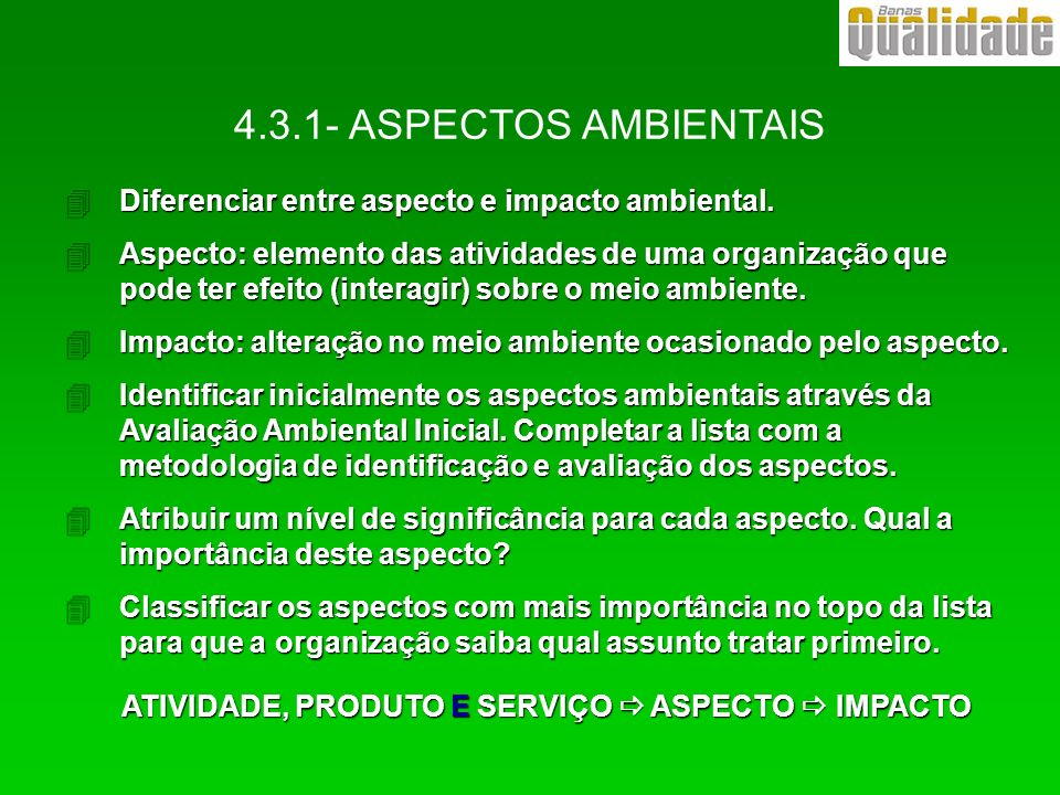 4Diferenciar entre aspecto e impacto ambiental. 4Aspecto: elemento das atividades de uma organização que pode ter efeito (interagir) sobre o meio ambi