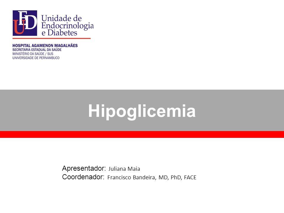 Hipoglicemia Apresentador: Juliana Maia Coordenador: Francisco Bandeira, MD, PhD, FACE