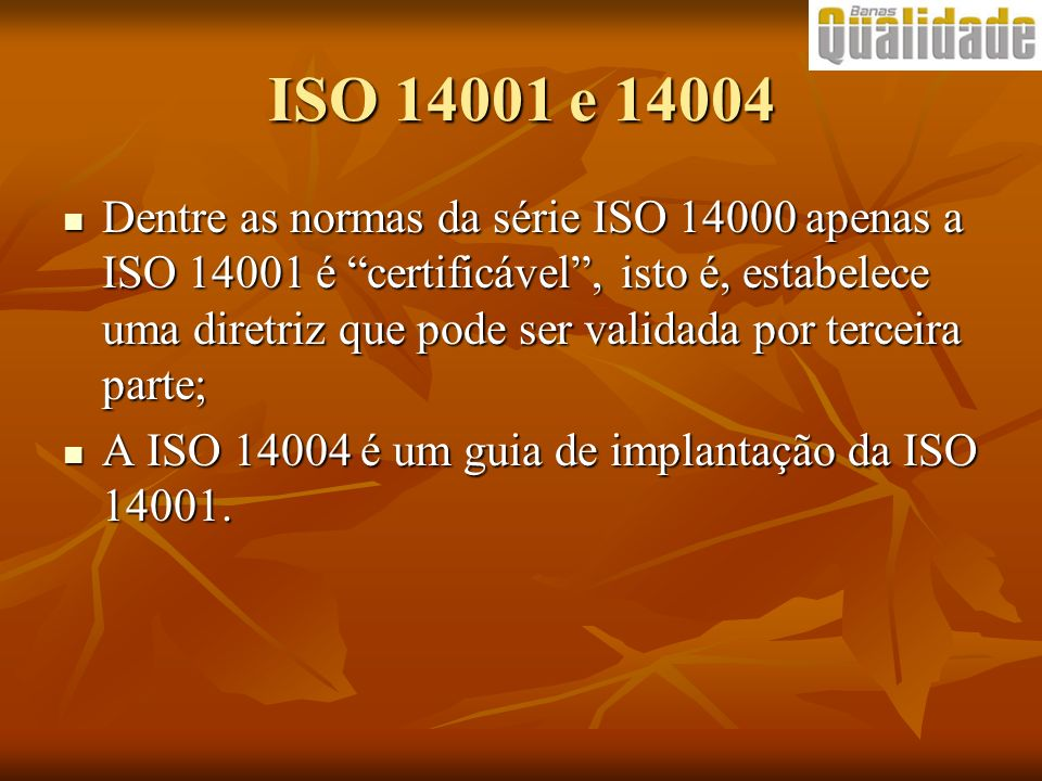 ISO 14001 e 14004 Dentre as normas da série ISO 14000 apenas a ISO 14001 é certificável, isto é, estabelece uma diretriz que pode ser validada por ter