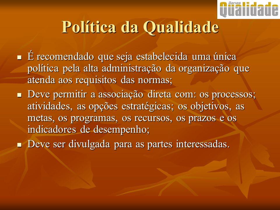 Política da Qualidade É recomendado que seja estabelecida uma única política pela alta administração da organização que atenda aos requisitos das norm