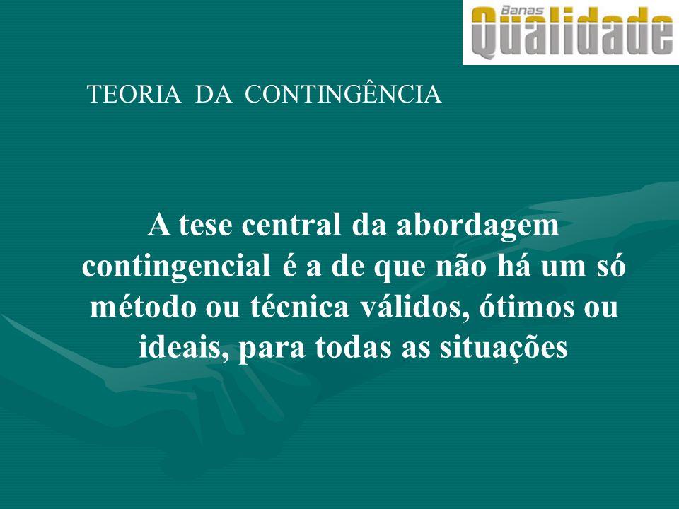 TEORIA DA CONTINGÊNCIA A tese central da abordagem contingencial é a de que não há um só método ou técnica válidos, ótimos ou ideais, para todas as si