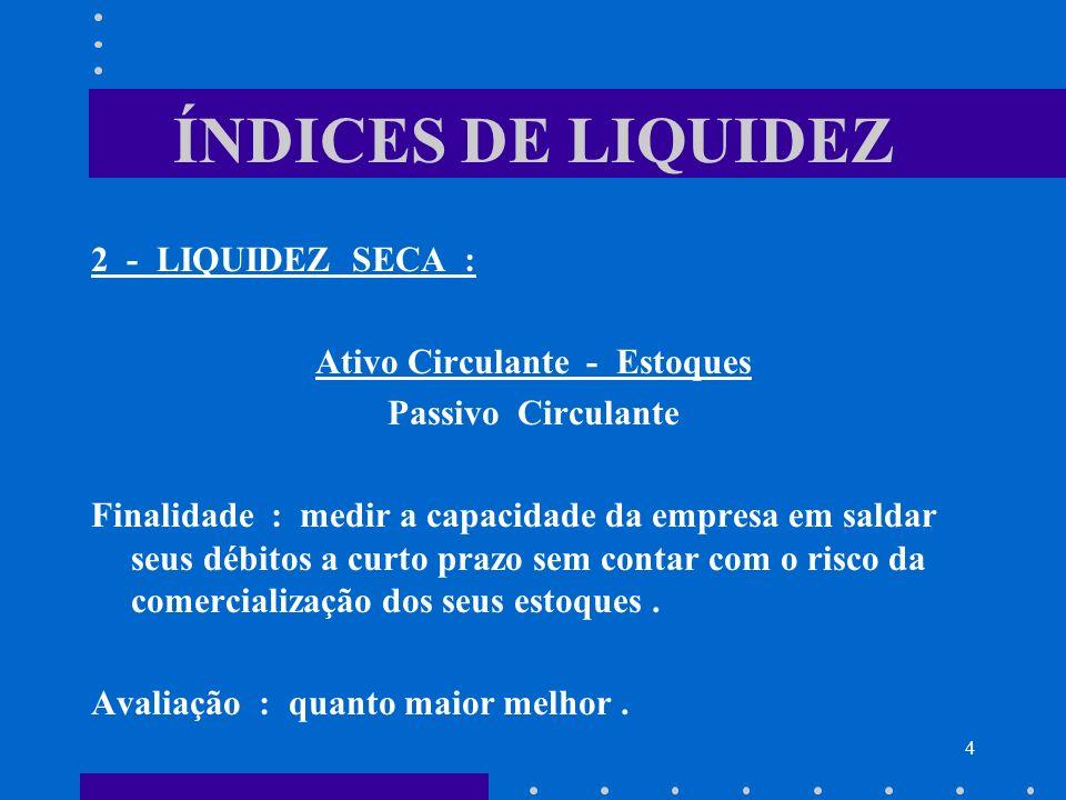 4 ÍNDICES DE LIQUIDEZ 2 - LIQUIDEZ SECA : Ativo Circulante - Estoques Passivo Circulante Finalidade : medir a capacidade da empresa em saldar seus déb