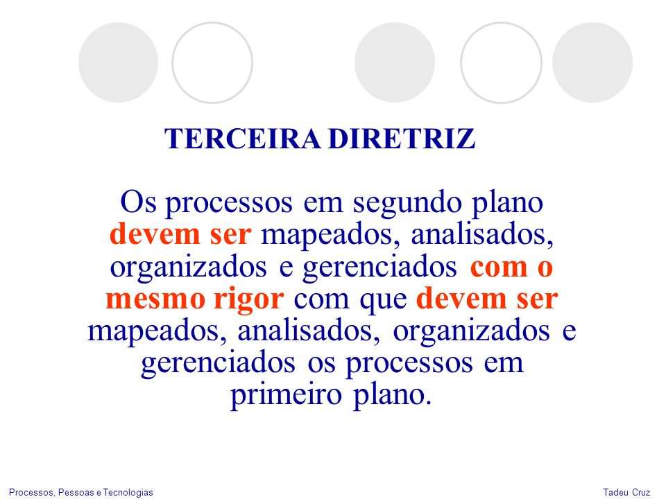 Tadeu CruzProcessos, Pessoas e Tecnologias TERCEIRA DIRETRIZ Os processos em segundo plano devem ser mapeados, analisados, organizados e gerenciados c