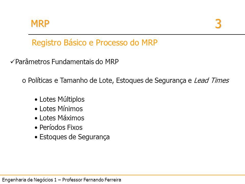 Engenharia de Negócios 1 – Professor Fernando Ferreira 3 MRPMRP Parâmetros Fundamentais do MRP o Políticas e Tamanho de Lote, Estoques de Segurança e