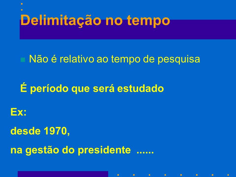 Delimitação no tempo n Não é relativo ao tempo de pesquisa Ex: desde 1970, na gestão do presidente...... É período que será estudado