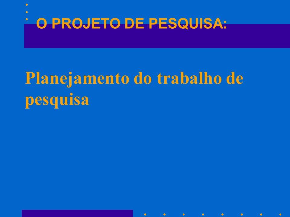 Planejamento do trabalho de pesquisa O PROJETO DE PESQUISA: