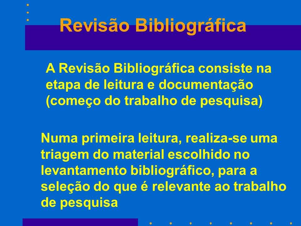 A Revisão Bibliográfica consiste na etapa de leitura e documentação (começo do trabalho de pesquisa) Numa primeira leitura, realiza-se uma triagem do