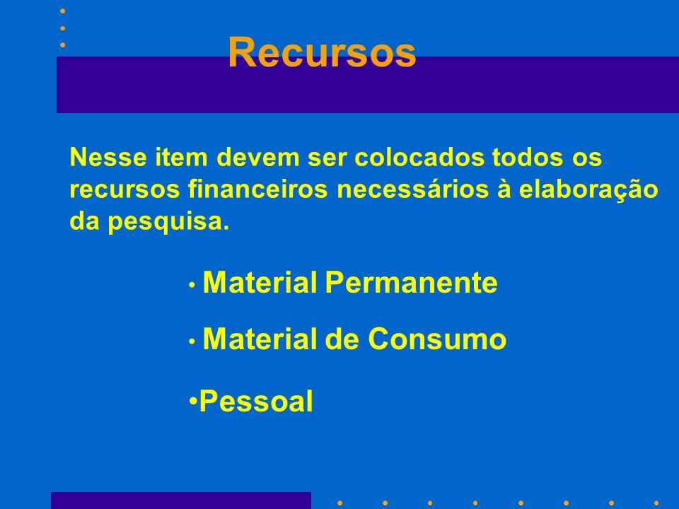 Recursos Material de Consumo Nesse item devem ser colocados todos os recursos financeiros necessários à elaboração da pesquisa. Material Permanente Pe