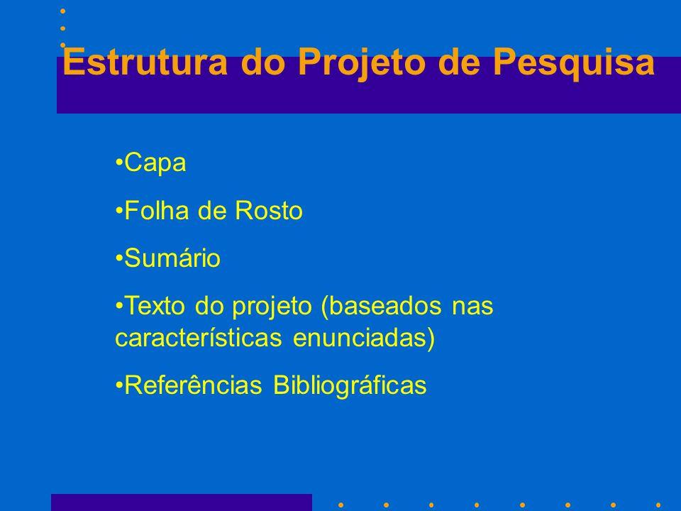 Estrutura do Projeto de Pesquisa Capa Folha de Rosto Sumário Texto do projeto (baseados nas características enunciadas) Referências Bibliográficas