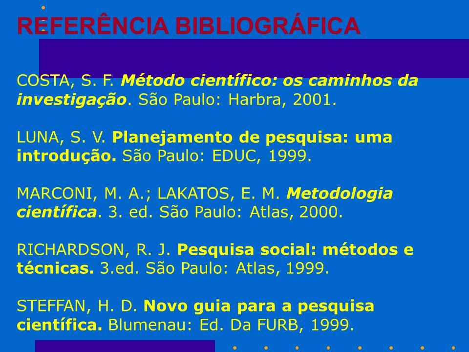 REFERÊNCIA BIBLIOGRÁFICA COSTA, S. F. Método científico: os caminhos da investigação. São Paulo: Harbra, 2001. LUNA, S. V. Planejamento de pesquisa: u