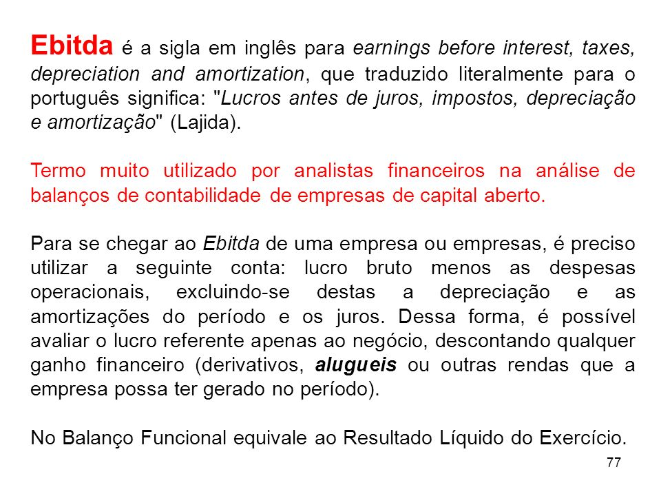 77 Ebitda é a sigla em inglês para earnings before interest, taxes, depreciation and amortization, que traduzido literalmente para o português signifi