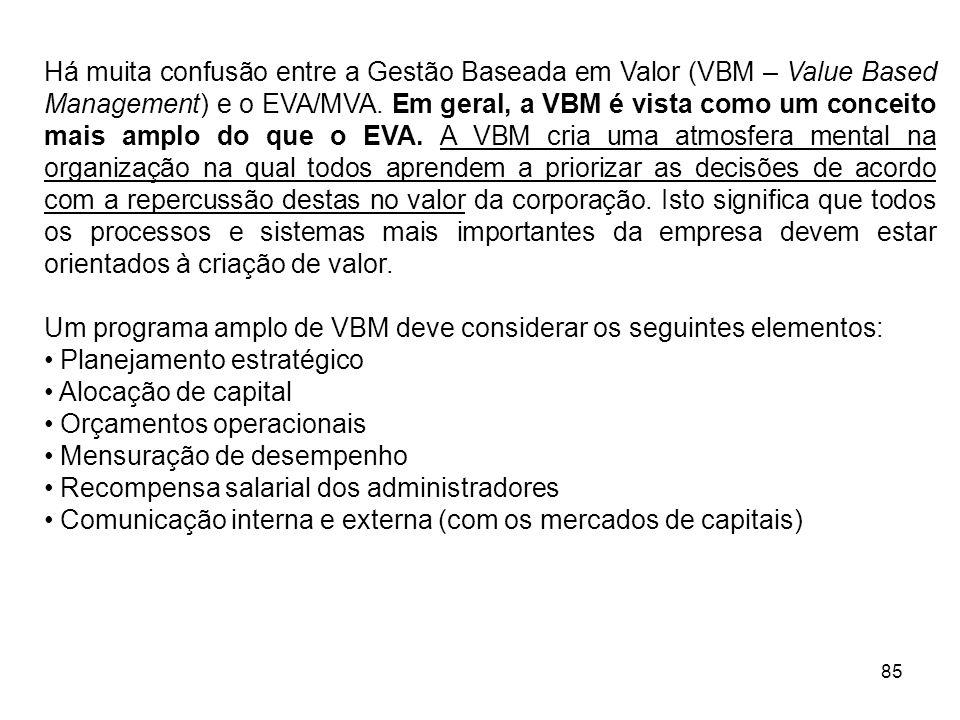 85 Há muita confusão entre a Gestão Baseada em Valor (VBM – Value Based Management) e o EVA/MVA. Em geral, a VBM é vista como um conceito mais amplo d