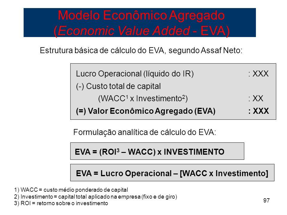 97 Estrutura básica de cálculo do EVA, segundo Assaf Neto: Lucro Operacional (líquido do IR): XXX (-) Custo total de capital (WACC 1 x Investimento 2