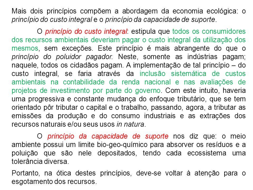 Mais dois princípios compõem a abordagem da economia ecológica: o princípio do custo integral e o princípio da capacidade de suporte. princípio do cus