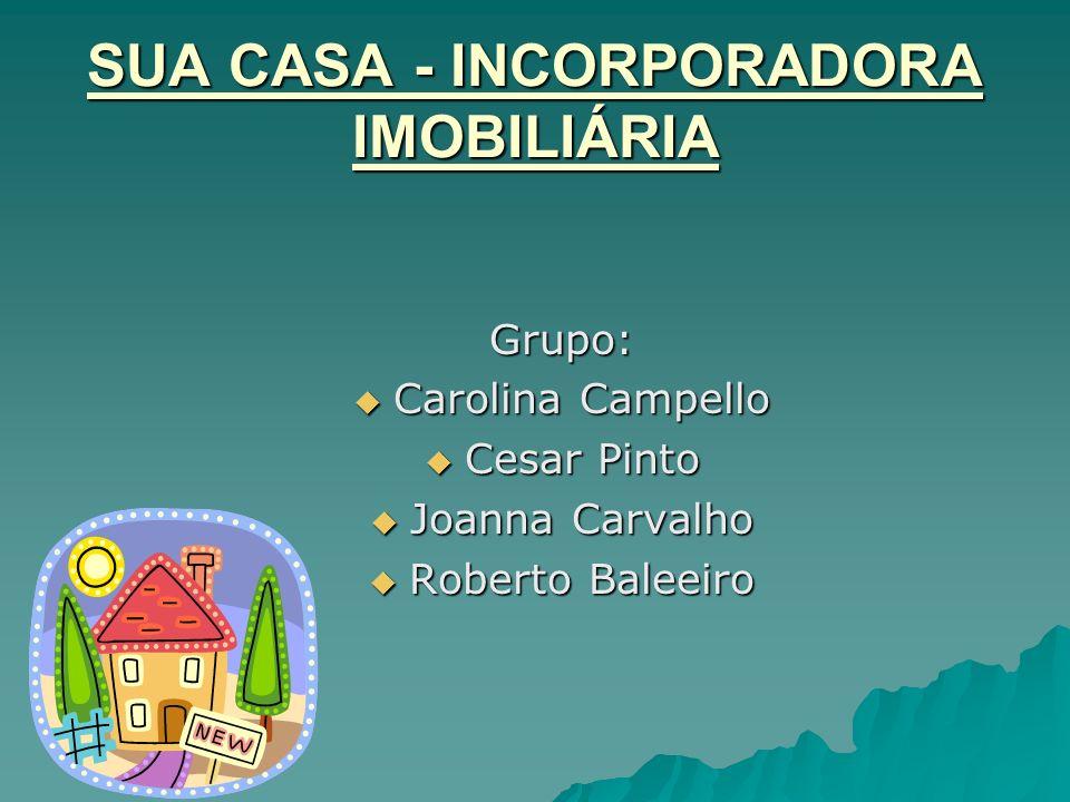 SUA CASA - INCORPORADORA IMOBILIÁRIA Grupo: Carolina Campello Carolina Campello Cesar Pinto Cesar Pinto Joanna Carvalho Joanna Carvalho Roberto Baleei