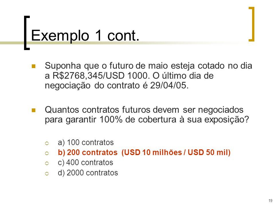 19 Exemplo 1 cont. Suponha que o futuro de maio esteja cotado no dia a R$2768,345/USD 1000. O último dia de negociação do contrato é 29/04/05. Quantos