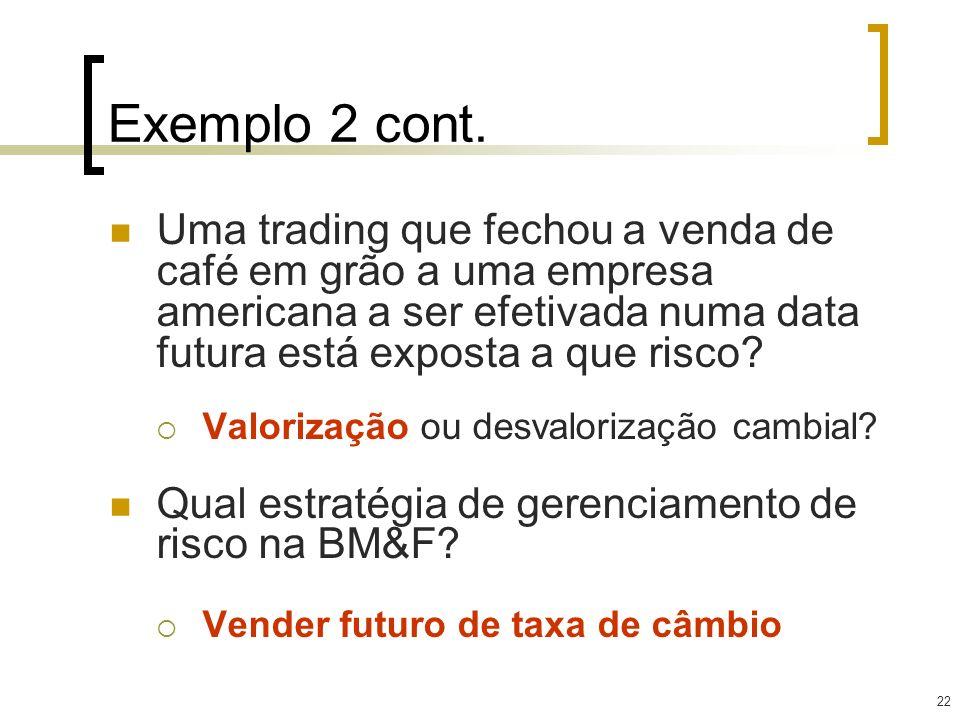 22 Exemplo 2 cont. Uma trading que fechou a venda de café em grão a uma empresa americana a ser efetivada numa data futura está exposta a que risco? V