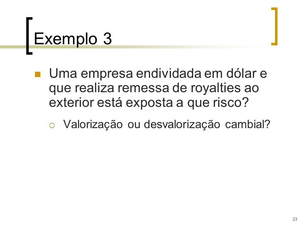 23 Exemplo 3 Uma empresa endividada em dólar e que realiza remessa de royalties ao exterior está exposta a que risco? Valorização ou desvalorização ca