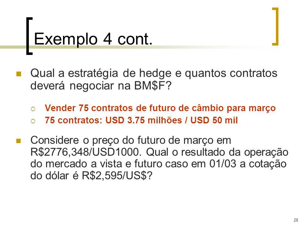 28 Exemplo 4 cont. Qual a estratégia de hedge e quantos contratos deverá negociar na BM$F? Vender 75 contratos de futuro de câmbio para março 75 contr