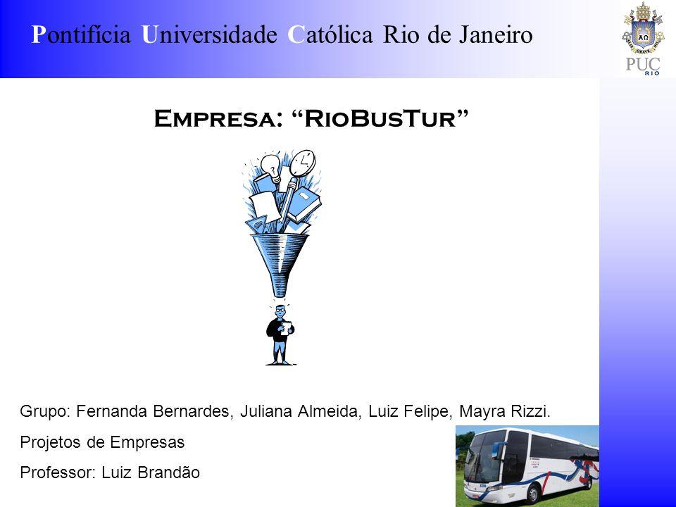 Pontifícia Universidade Católica Rio de Janeiro Empresa: RioBusTur Grupo: Fernanda Bernardes, Juliana Almeida, Luiz Felipe, Mayra Rizzi. Projetos de E