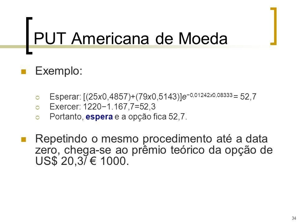 34 PUT Americana de Moeda Exemplo: Esperar: [(25x0,4857)+(79x0,5143)]e 0,01242x0,08333 = 52,7 Exercer: 12201.167,7=52,3 Portanto, espera e a opção fic