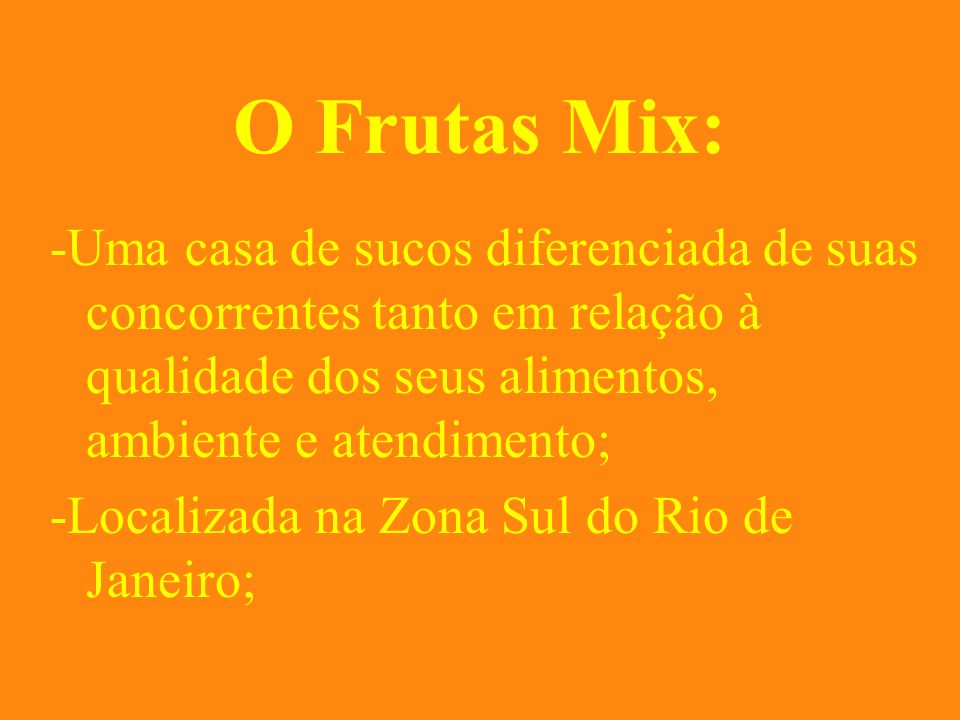 O Frutas Mix: -Uma casa de sucos diferenciada de suas concorrentes tanto em relação à qualidade dos seus alimentos, ambiente e atendimento; -Localizad