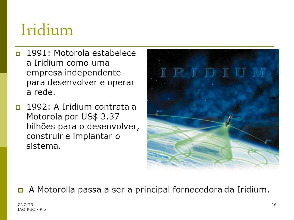 CNO T3 IAG PUC - Rio 16 Iridium 1991: Motorola estabelece a Iridium como uma empresa independente para desenvolver e operar a rede. 1992: A Iridium co