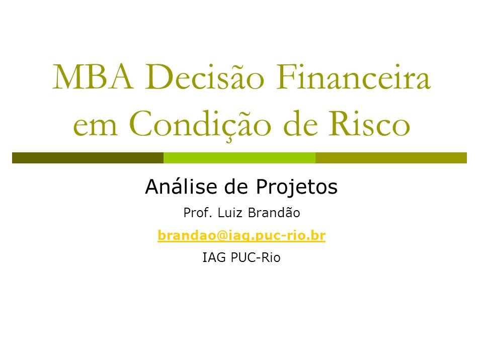 MBA Decisão Financeira em Condição de Risco Análise de Projetos Prof. Luiz Brandão brandao@iag.puc-rio.br IAG PUC-Rio