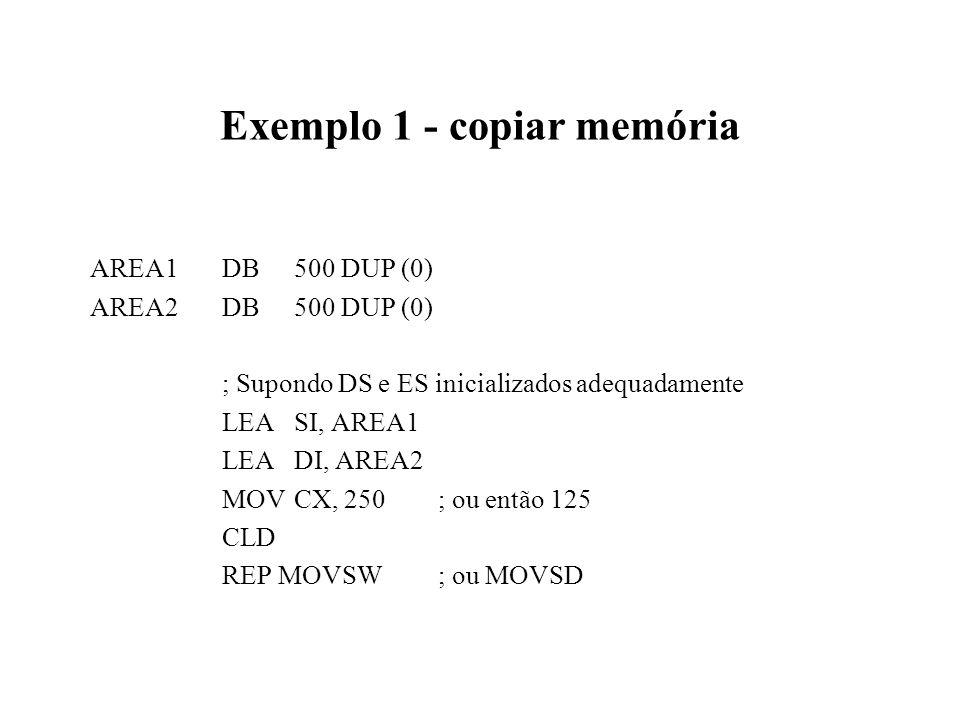 Exemplo 1 - copiar memória AREA1DB500 DUP (0) AREA2DB500 DUP (0) ; Supondo DS e ES inicializados adequadamente LEASI, AREA1 LEA DI, AREA2 MOVCX, 250; ou então 125 CLD REP MOVSW; ou MOVSD