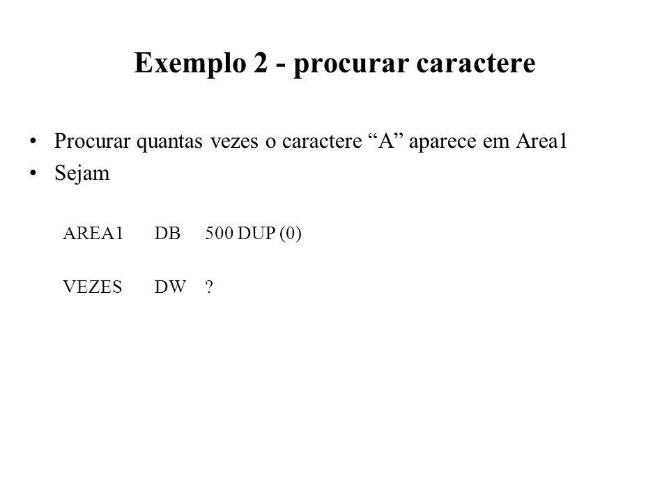 Exemplo 2 - procurar caractere Procurar quantas vezes o caractere A aparece em Area1 Sejam AREA1DB500 DUP (0) VEZESDW