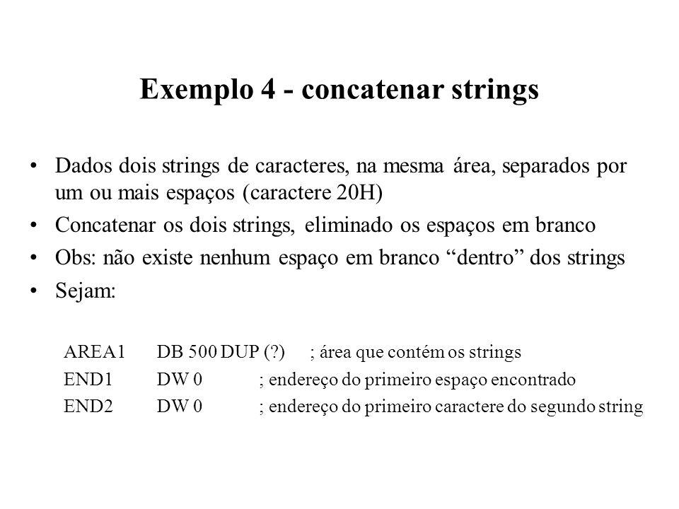 Exemplo 4 - concatenar strings Dados dois strings de caracteres, na mesma área, separados por um ou mais espaços (caractere 20H) Concatenar os dois strings, eliminado os espaços em branco Obs: não existe nenhum espaço em branco dentro dos strings Sejam: AREA1DB 500 DUP ( ); área que contém os strings END1DW 0; endereço do primeiro espaço encontrado END2DW 0; endereço do primeiro caractere do segundo string